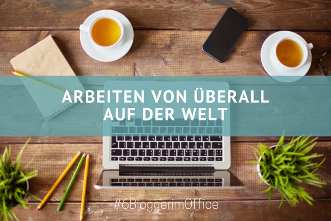 6 Blogger im Office: Arbeiten von überall auf der Welt